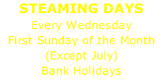 STEAMING DAYS Every Wednesday First Sunday of the Month (Except July) Bank Holidays